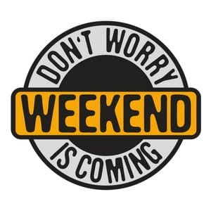 Weekend is coming